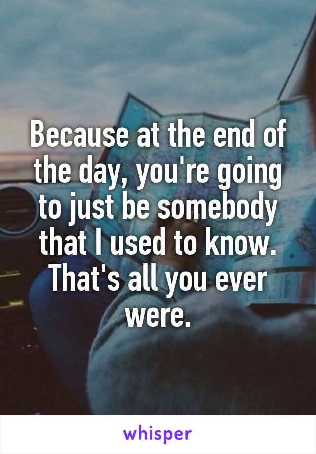 Because at the end of the day, you're going to just be somebody that I used to know. That's all you ever were.