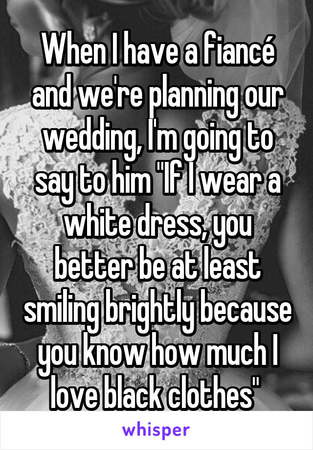 "When I have a fiancé and we're planning our wedding, I'm going to say to him ""If I wear a white dress, you better be at least smiling brightly because you know how much I love black clothes"""