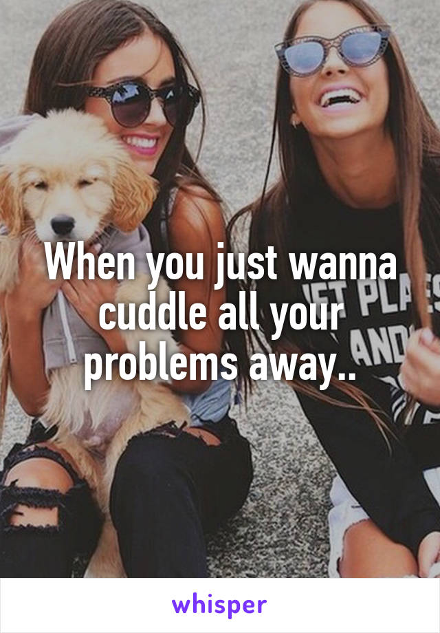 When you just wanna cuddle all your problems away..
