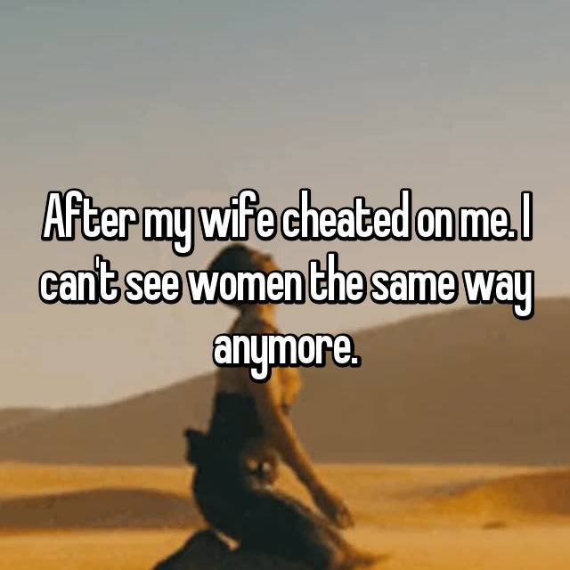 After my wife cheated on me. I can't see women the same way anymore.