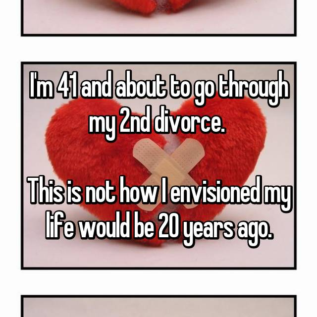 I'm 41 and about to go through my 2nd divorce.   This is not how I envisioned my life would be 20 years ago.