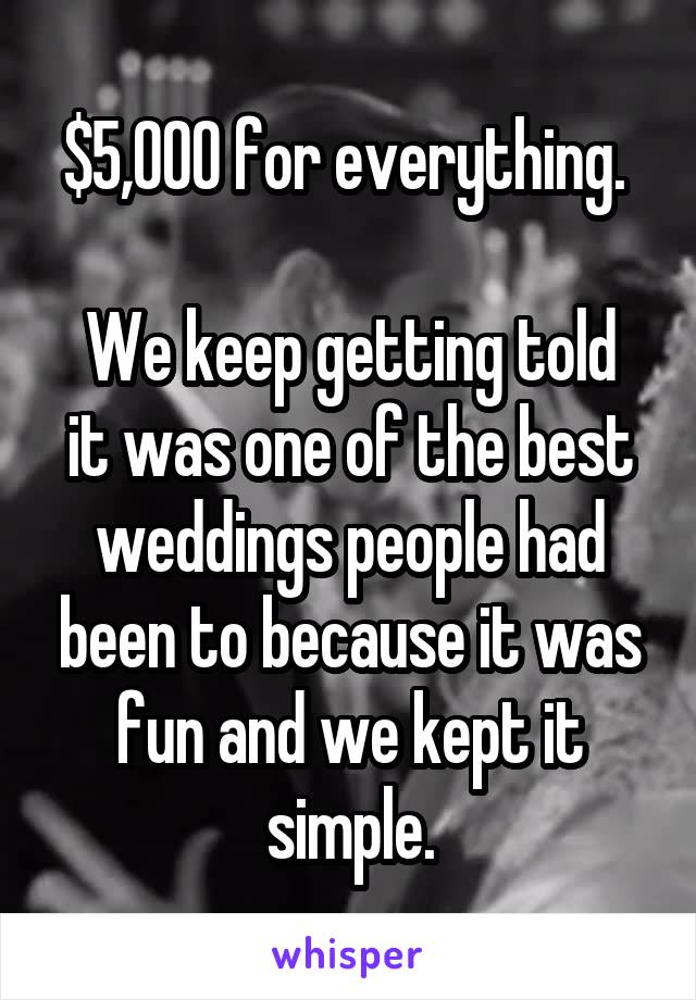$5,000 for everything.   We keep getting told it was one of the best weddings people had been to because it was fun and we kept it simple.