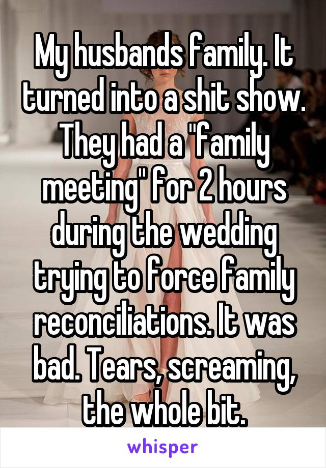 "My husbands family. It turned into a shit show. They had a ""family meeting"" for 2 hours during the wedding trying to force family reconciliations. It was bad. Tears, screaming, the whole bit."