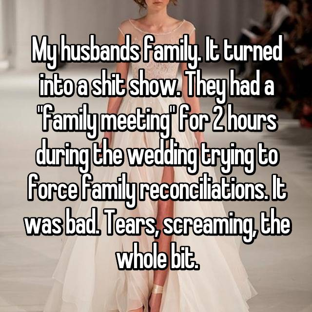 """My husbands family. It turned into a shit show. They had a """"family meeting"""" for 2 hours during the wedding trying to force family reconciliations. It was bad. Tears, screaming, the whole bit."""