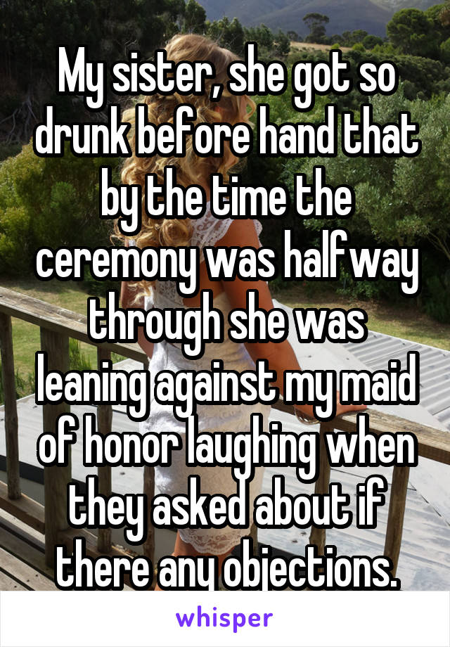 My sister, she got so drunk before hand that by the time the ceremony was halfway through she was leaning against my maid of honor laughing when they asked about if there any objections.