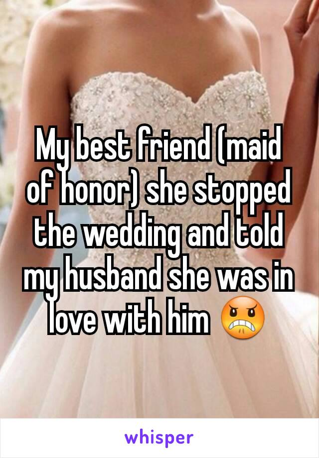 My best friend (maid of honor) she stopped the wedding and told my husband she was in love with him 😠