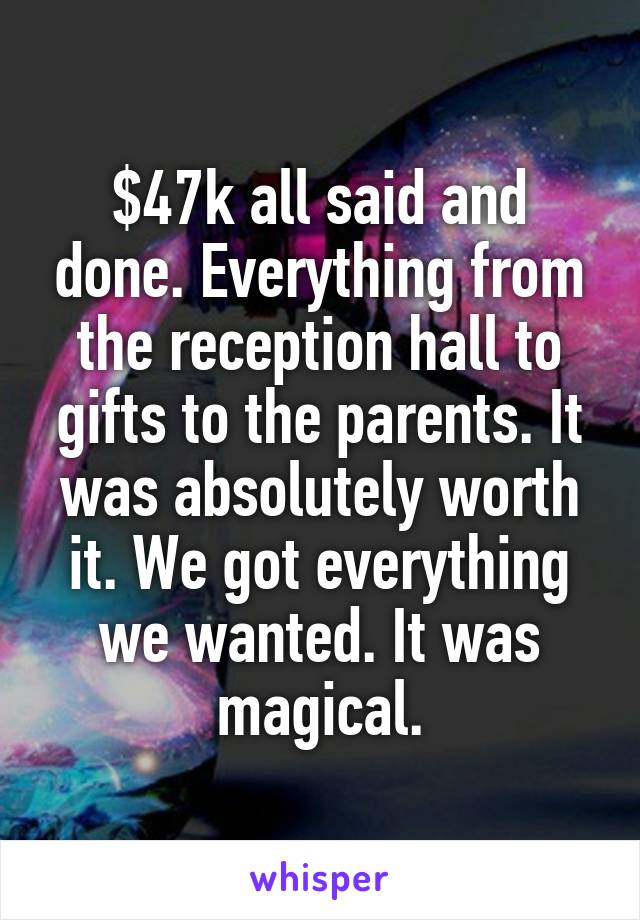 $47k all said and done. Everything from the reception hall to gifts to the parents. It was absolutely worth it. We got everything we wanted. It was magical.