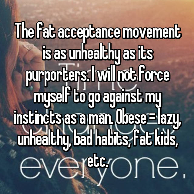 The fat acceptance movement is as unhealthy as its purporters. I will not force myself to go against my instincts as a man. Obese = lazy, unhealthy, bad habits, fat kids, etc.