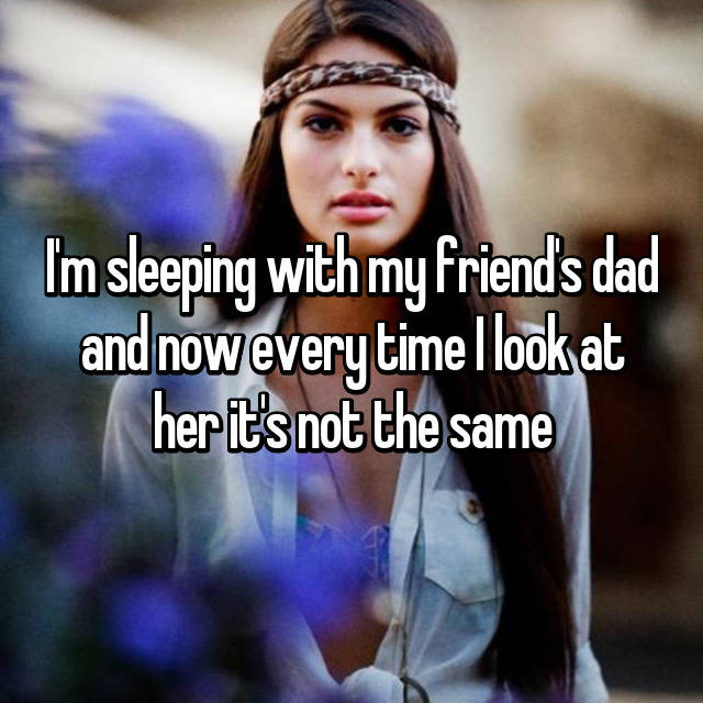 I'm sleeping with my friend's dad and now every time I look at her it's not the same
