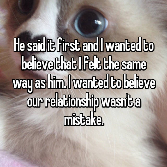 He said it first and I wanted to believe that I felt the same way as him. I wanted to believe our relationship wasn't a mistake.