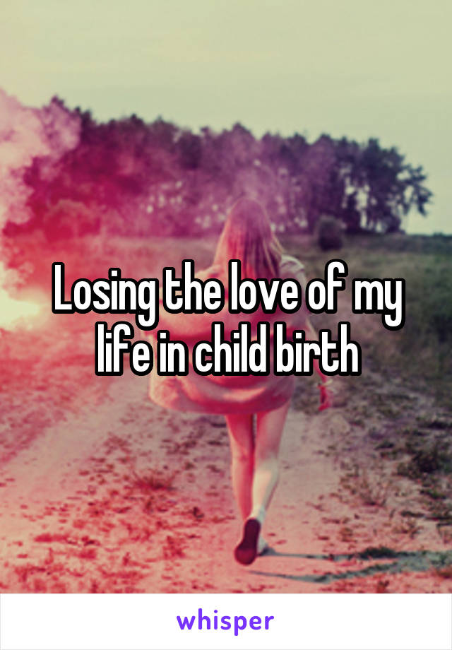 Losing the love of my life in child birth