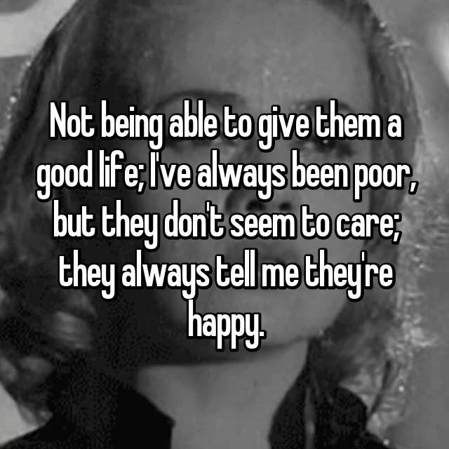 Not being able to give them a good life; I've always been poor, but they don't seem to care; they always tell me they're happy.