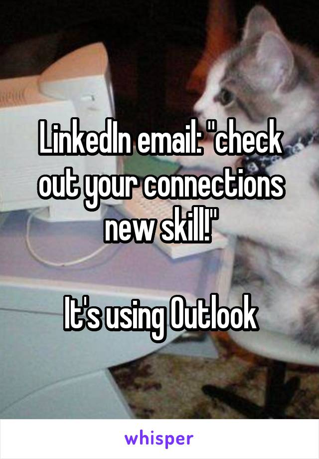 """LinkedIn email: """"check out your connections new skill!""""  It's using Outlook"""