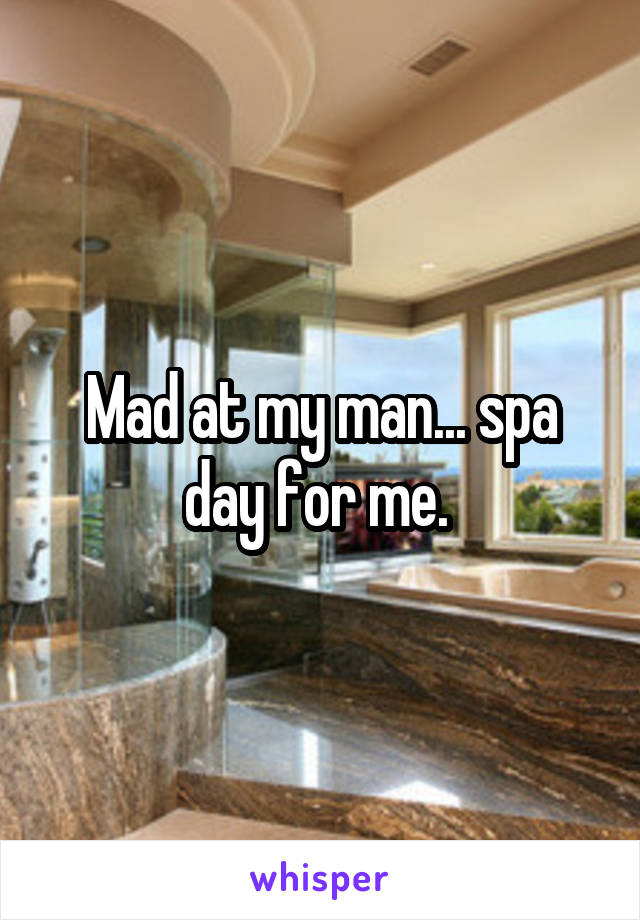 Mad at my man... spa day for me.