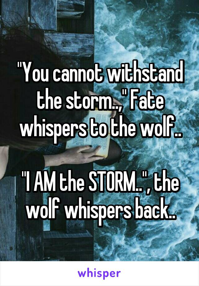 """""""You cannot withstand the storm..,"""" Fate whispers to the wolf..  """"I AM the STORM.."""", the wolf whispers back.."""