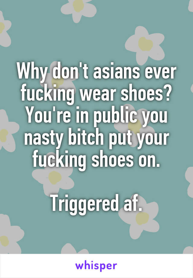 Why don't asians ever fucking wear shoes? You're in public you nasty bitch put your fucking shoes on.  Triggered af.