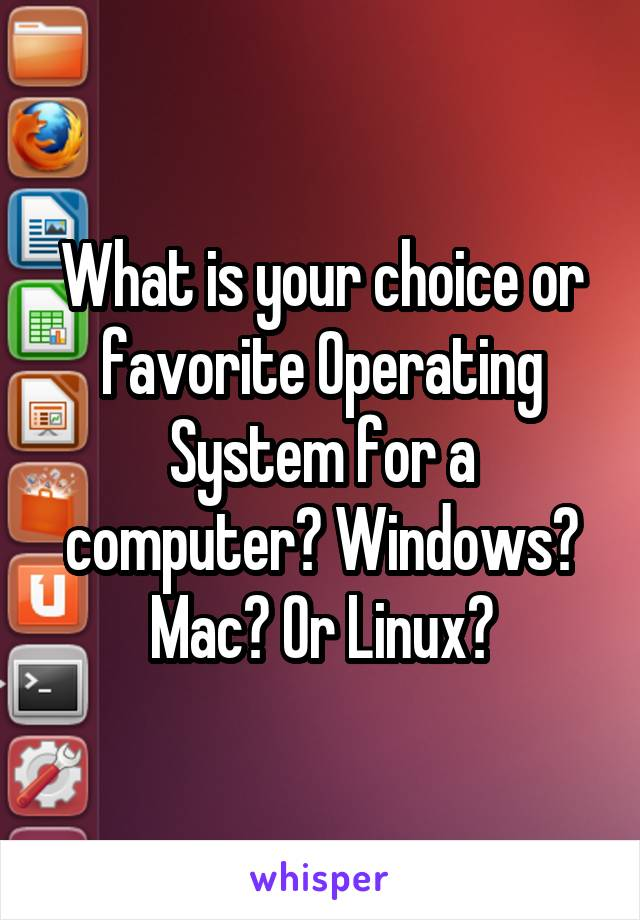 What is your choice or favorite Operating System for a computer? Windows? Mac? Or Linux?