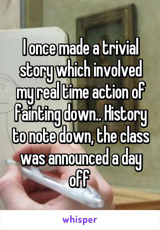 I once made a trivial story which involved my real time action of fainting down.. History to note down, the class was announced a day off