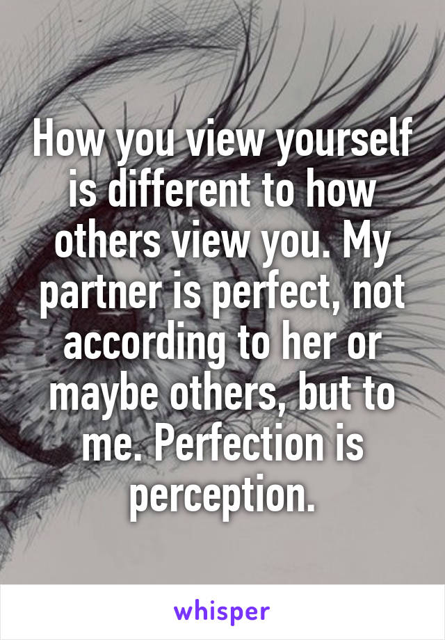 How you view yourself is different to how others view you. My partner is perfect, not according to her or maybe others, but to me. Perfection is perception.