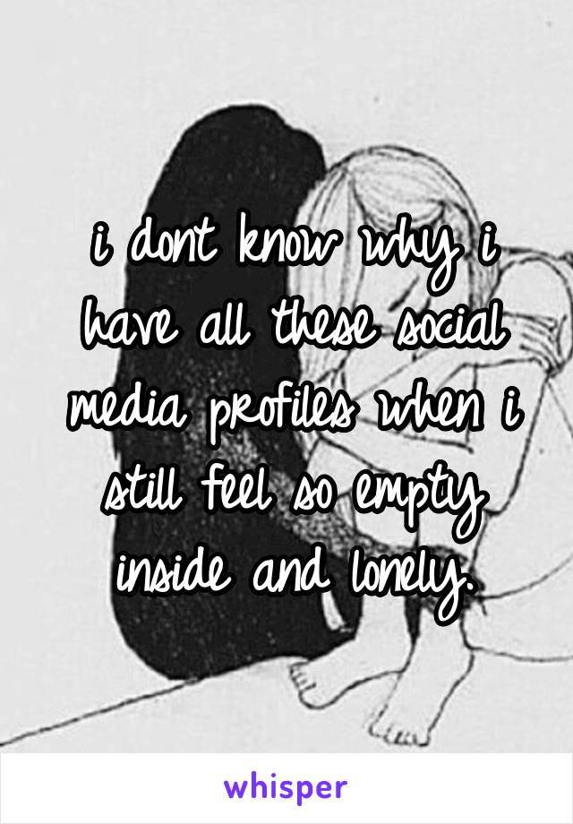 i dont know why i have all these social media profiles when i still feel so empty inside and lonely.