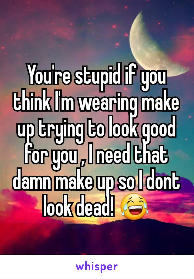 You're stupid if you think I'm wearing make up trying to look good for you , I need that damn make up so I dont look dead! 😂