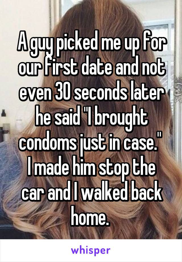 """A guy picked me up for our first date and not even 30 seconds later he said """"I brought condoms just in case.""""  I made him stop the car and I walked back home."""