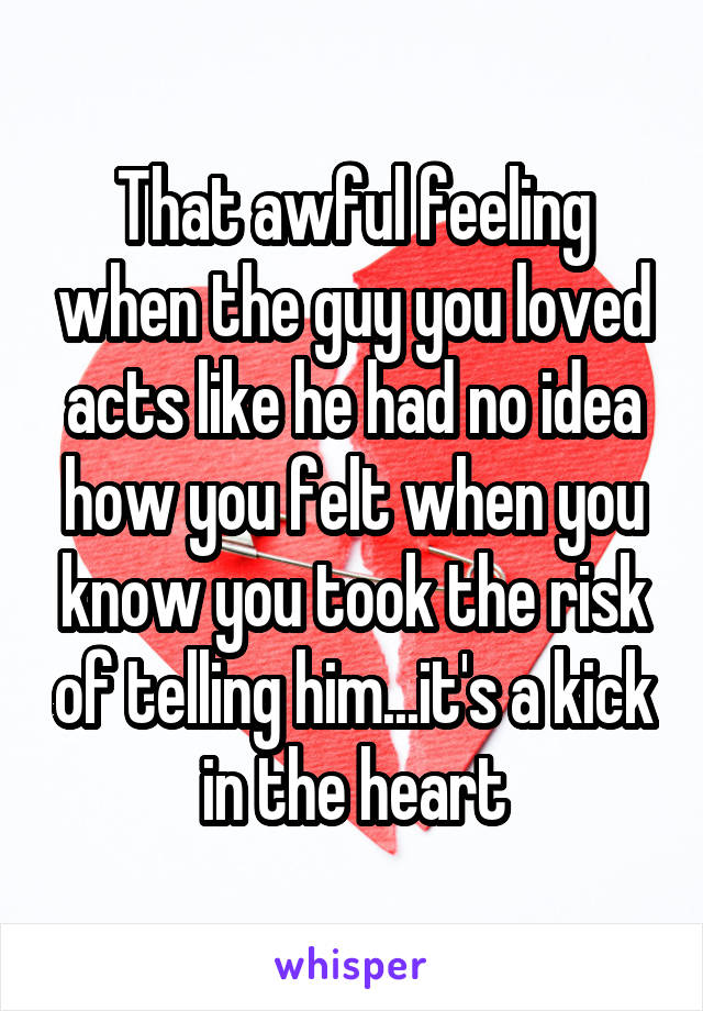 That awful feeling when the guy you loved acts like he had no idea how you felt when you know you took the risk of telling him...it's a kick in the heart