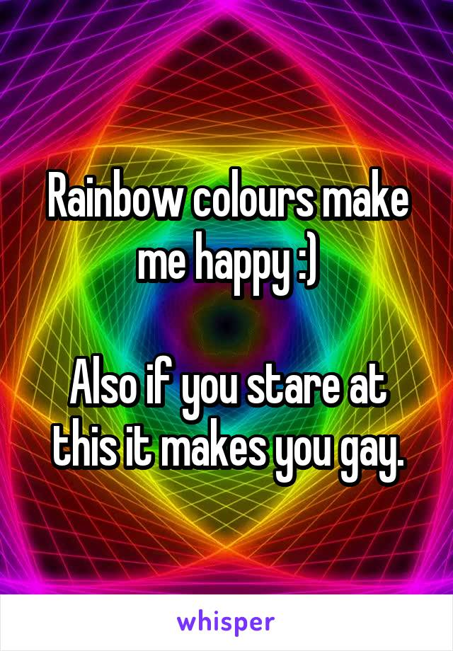 Rainbow colours make me happy :)  Also if you stare at this it makes you gay.
