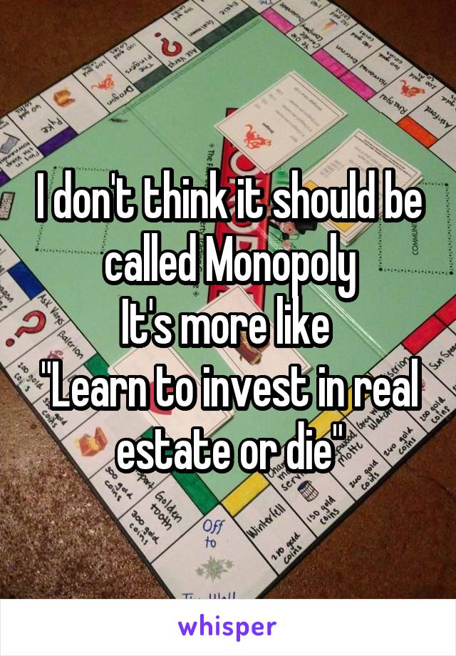 """I don't think it should be called Monopoly It's more like  """"Learn to invest in real estate or die"""""""