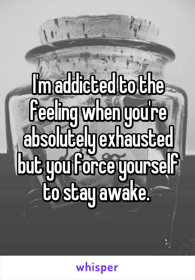 I'm addicted to the feeling when you're absolutely exhausted but you force yourself to stay awake.