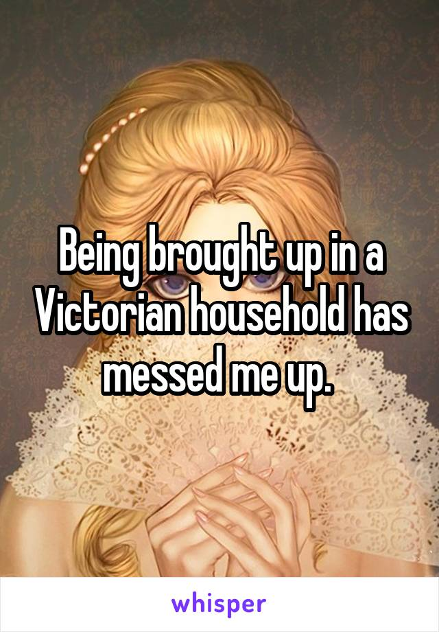 Being brought up in a Victorian household has messed me up.