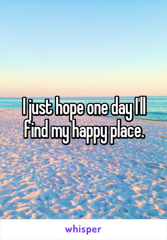 I just hope one day I'll find my happy place.