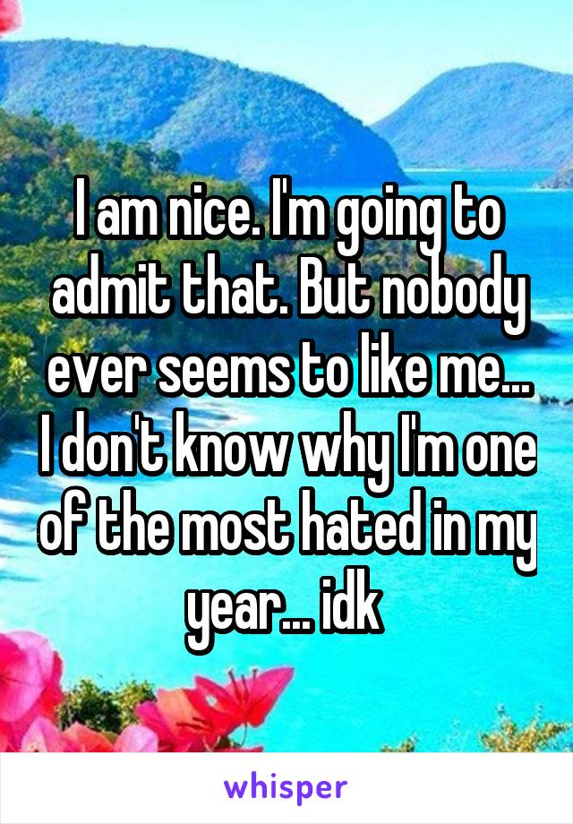 I am nice. I'm going to admit that. But nobody ever seems to like me... I don't know why I'm one of the most hated in my year... idk