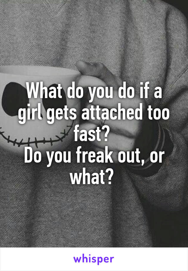 What do you do if a girl gets attached too fast?  Do you freak out, or what?