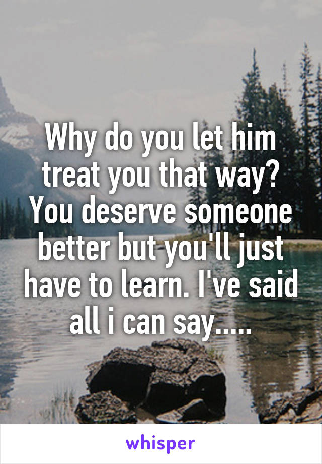 Why do you let him treat you that way? You deserve someone better but you'll just have to learn. I've said all i can say.....
