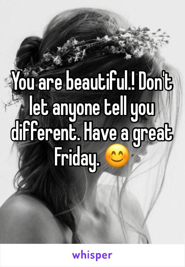 You are beautiful.! Don't let anyone tell you different. Have a great Friday. 😊