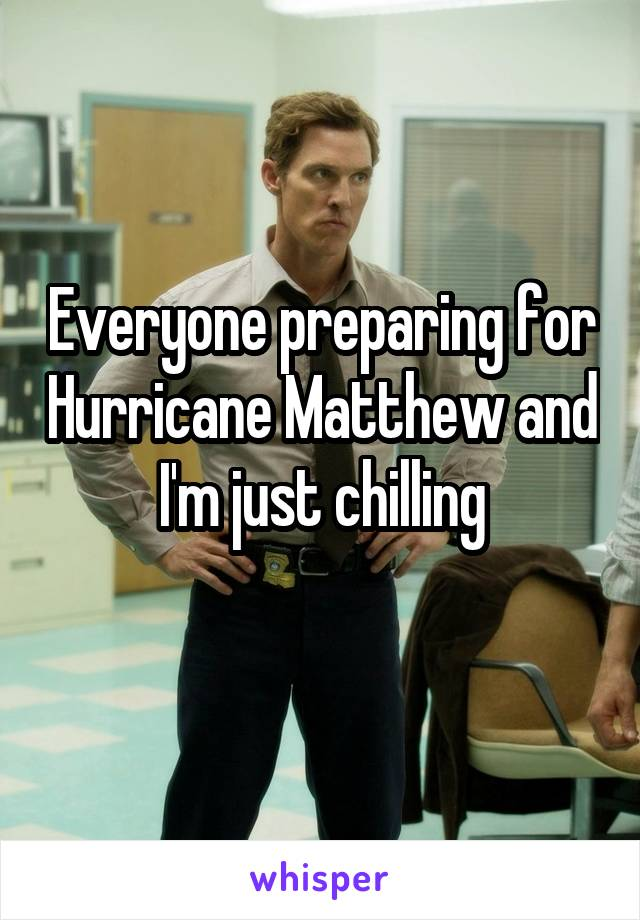 Everyone preparing for Hurricane Matthew and I'm just chilling