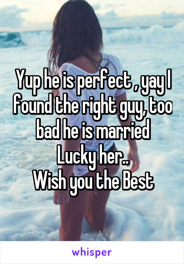 Yup he is perfect , yay I found the right guy, too bad he is married Lucky her.. Wish you the Best