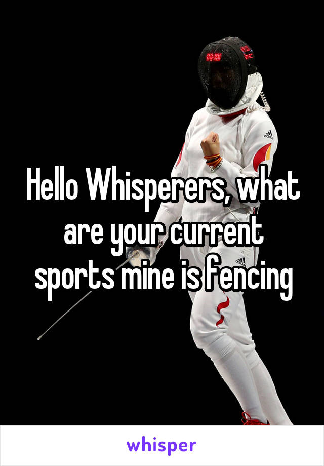 Hello Whisperers, what are your current sports mine is fencing