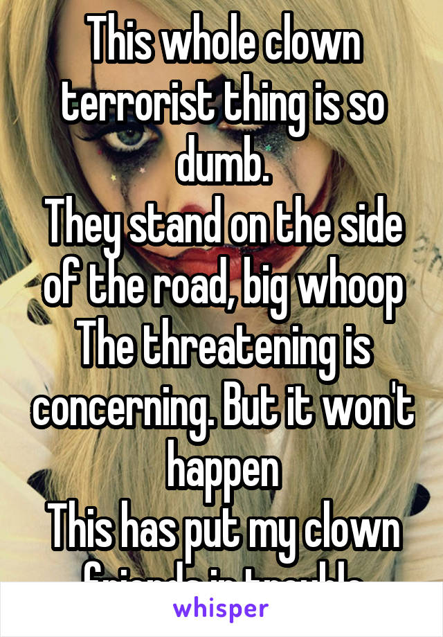 This whole clown terrorist thing is so dumb. They stand on the side of the road, big whoop The threatening is concerning. But it won't happen This has put my clown friends in trouble