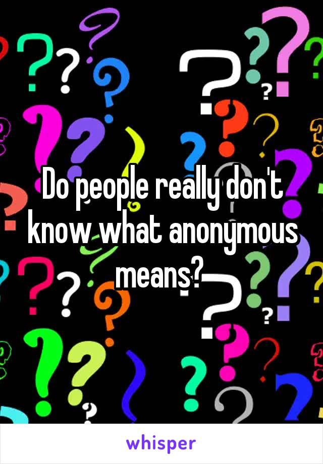 Do people really don't know what anonymous means?