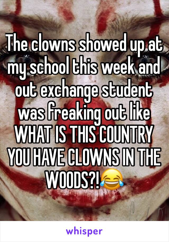 The clowns showed up at my school this week and out exchange student was freaking out like WHAT IS THIS COUNTRY YOU HAVE CLOWNS IN THE WOODS?!😂