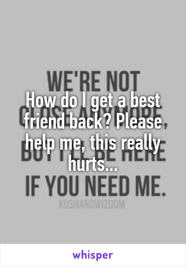 How do I get a best friend back? Please help me, this really hurts...