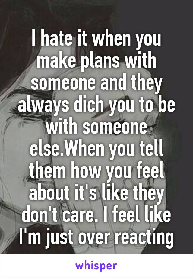 I hate it when you make plans with someone and they always dich you to be with someone else.When you tell them how you feel about it's like they don't care. I feel like I'm just over reacting