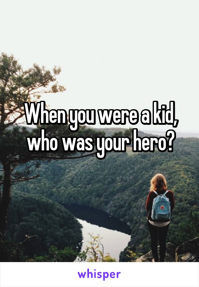 When you were a kid, who was your hero?