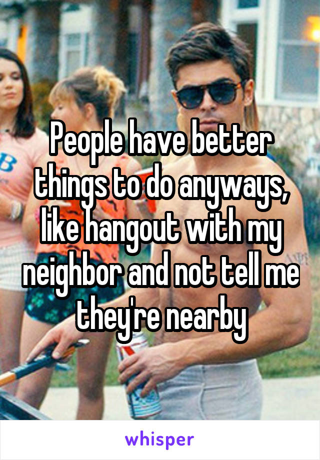 People have better things to do anyways, like hangout with my neighbor and not tell me they're nearby
