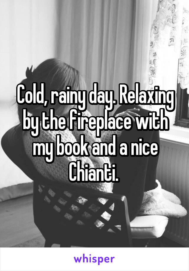 Cold, rainy day. Relaxing by the fireplace with my book and a nice Chianti.