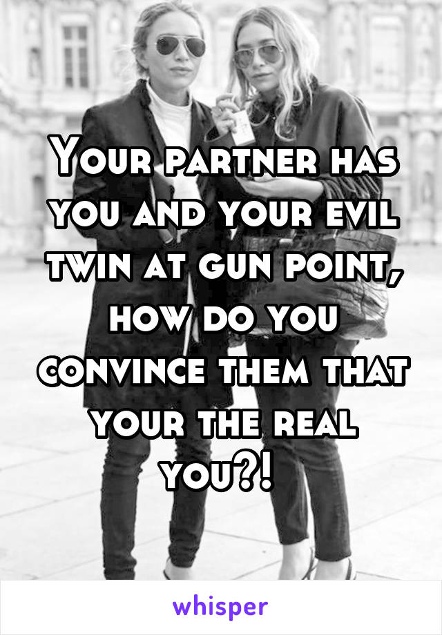 Your partner has you and your evil twin at gun point, how do you convince them that your the real you?!