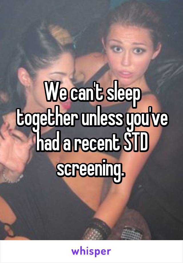 We can't sleep together unless you've had a recent STD screening.