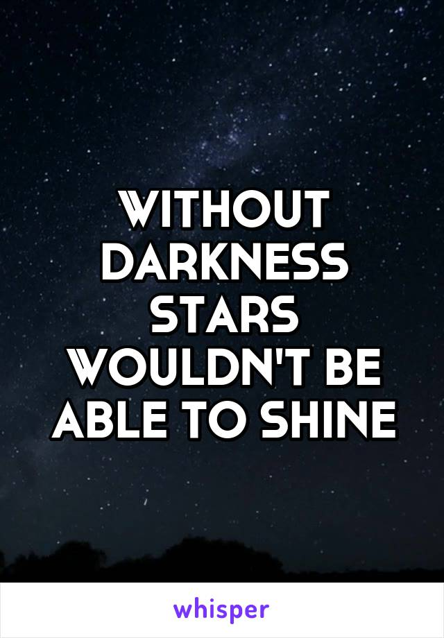 WITHOUT DARKNESS STARS WOULDN'T BE ABLE TO SHINE